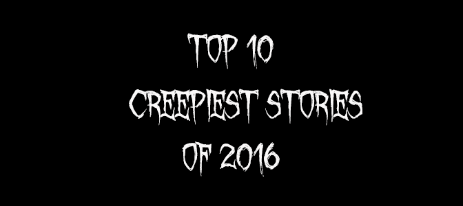 Top 10 Creepiest Stories of 2016